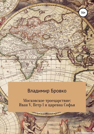 Владимир Бровко, Московское троецарствие: Иван V, Петр I и царевна Софья