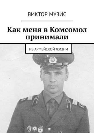 Виктор Музис, Как меня вКомсомол принимали. Изармейской жизни