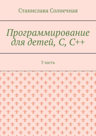 Станислава Солнечная, Программирование для детей, С,С++. 3часть