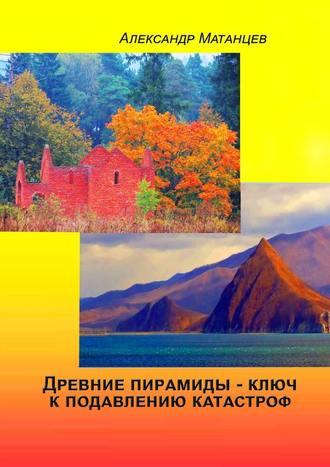 Александр Матанцев, Древние пирамиды– ключ кподавлению катастроф