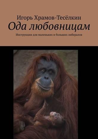 Игорь Храмов-Тесёлкин, Ода любовницам. Инструкция для маленьких ибольших либералов