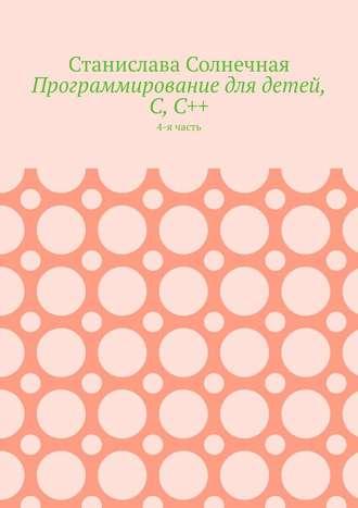 Станислава Солнечная, Программирование длядетей, С,С++. 4-я часть