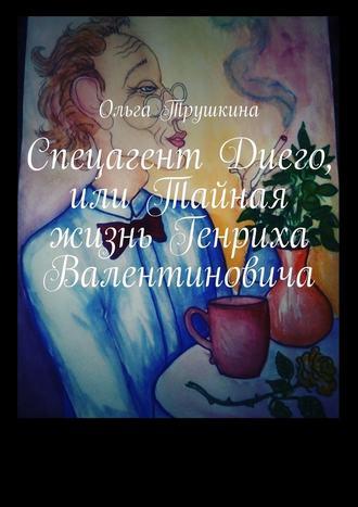 Ольга Трушкина, Спецагент Диего, или Тайная жизнь Генриха Валентиновича