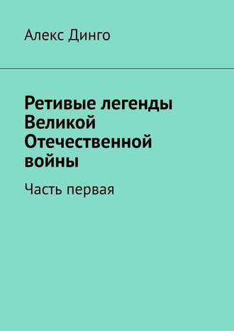 Алекс Динго, Ретивые легенды Великой Отечественной войны. Часть первая