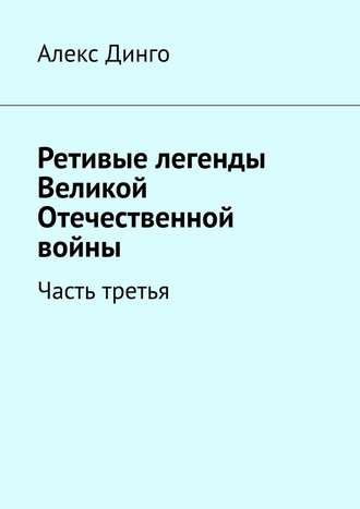 Алекс Динго, Ретивые легенды Великой Отечественной войны. Часть третья