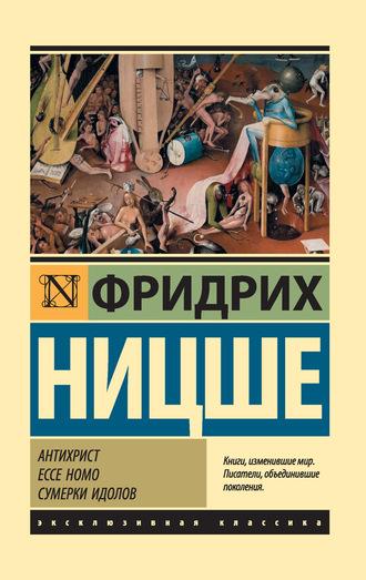 Фридрих Ницше, Антихрист. Ecce Homo. Сумерки идолов