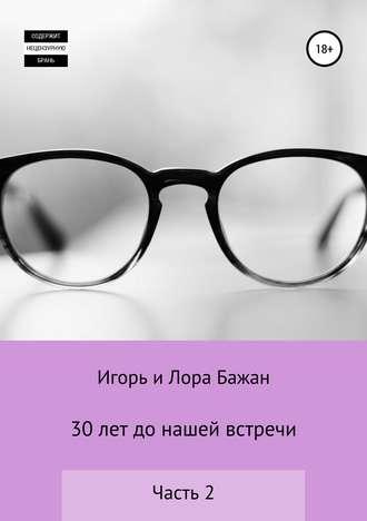 Игорь Бажан, Лора Бажан, 30 лет до нашей встречи, часть 2