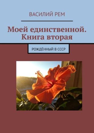 Василий Рем, Моей единственной. Книга вторая. Рождённый вСССР