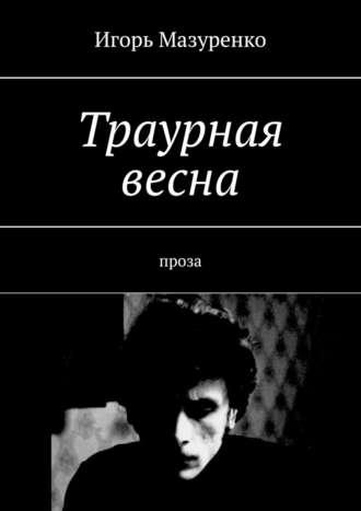 Игорь Мазуренко, Траурная весна. Проза