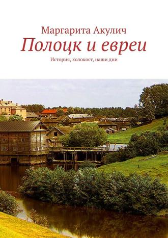 Маргарита Акулич, Полоцк иевреи. История, холокост, наши дни