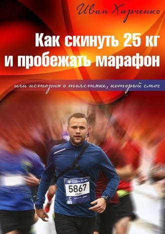 Иван Харченко, Как скинуть 25кг ипробежать марафон. Или история о толстяке, который смог