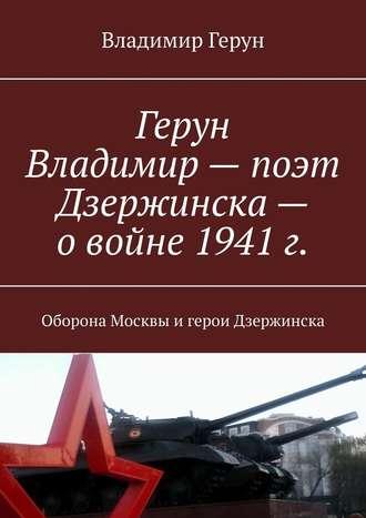 Владимир Герун, Герун Владимир– поэт Дзержинска– овойне 1941г. Оборона Москвы игерои Дзержинска
