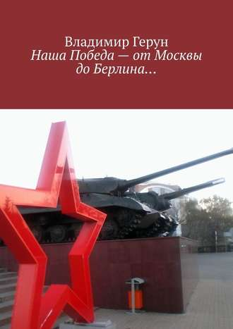 Владимир Герун, Наша Победа– отМосквы доБерлина…
