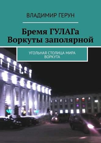 Владимир Герун, Бремя ГУЛАГа Воркуты заполярной. Угольная столица мира Воркута