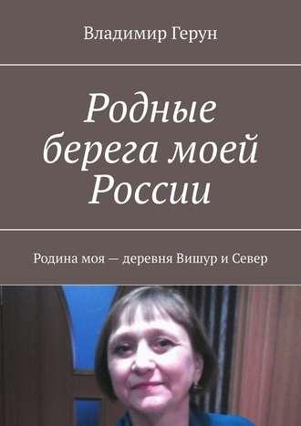 Владимир Герун, Родные берега моей России. Родина моя– деревня Вишур иСевер