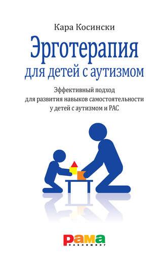 Кара Косински, Эрготерапия для детей с аутизмом. Эффективный подход для развития навыков самостоятельности у детей с аутизмом и РАС