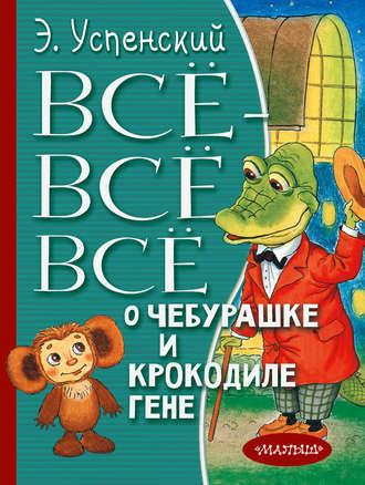 Эдуард Успенский, Всё-всё-всё о Чебурашке и крокодиле Гене (сборник)