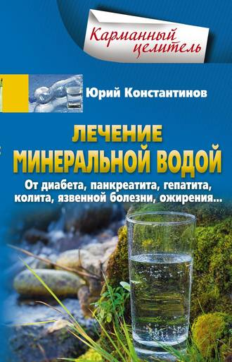Юрий Константинов, Лечение минеральной водой. От диабета, панкреатита, гепатита, колита, язвенной болезни, ожирения…