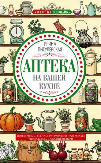 Ирина Пигулевская, Аптека на вашей кухне. Эффективное лечение приправами и продуктами, которые есть у каждой хозяйки