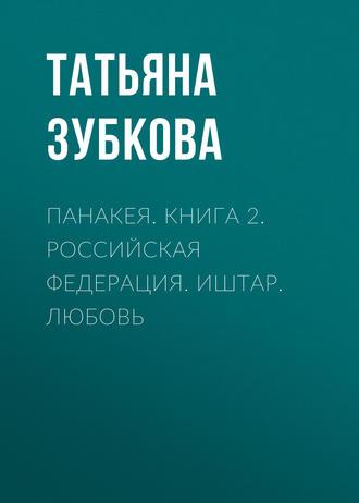 Татьяна Зубкова, Панакея. Книга 2. Российская федерация. Иштар. Любовь
