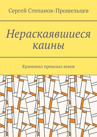 Сергей Степанов-Прошельцев, Нераскаявшиеся каины. Криминал прошлых веков