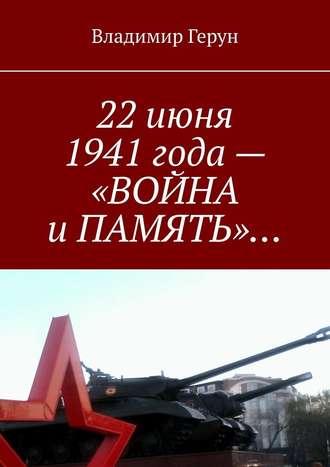 Владимир Герун, 22июня 1941года– «ВОЙНА иПАМЯТЬ»…