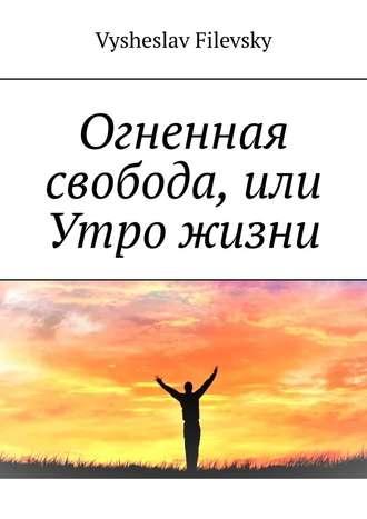 Vysheslav Filevsky, Огненная свобода, или Утро жизни