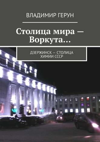 Владимир Герун, Столица мира– Воркута… Дзержинск– столица химииСССР
