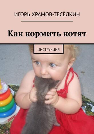 Игорь Храмов-Тесёлкин, Как кормить котят. Инструкция