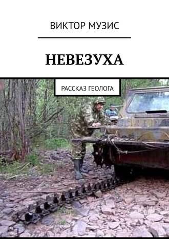 Виктор Музис, НЕВЕЗУХА. Рассказ геолога