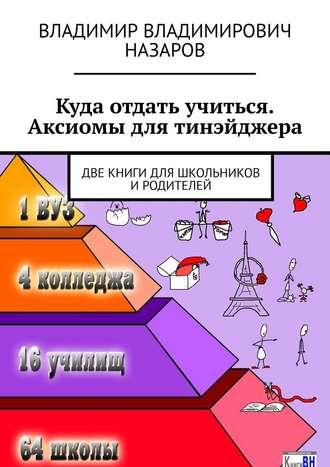 Владимир Назаров, Куда отдать учиться. Аксиомы для тинэйджера. Две книги для школьников иродителей