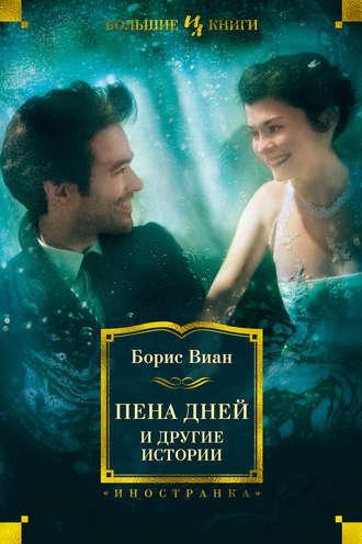 Борис Виан, «Пена дней» идругие истории