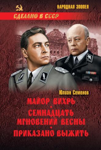 Юлиан Семенов, Майор Вихрь. Семнадцать мгновений весны. Приказано выжить