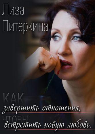 Лиза Питеркина, Как завершить отношения, чтобы встретить новую любовь