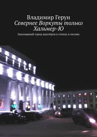 Владимир Герун, Севернее Воркуты только Хальмер-Ю. Заполярный город шахтёров встихах ипеснях