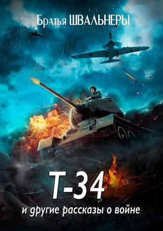 Братья Швальнеры, Т-34идругие рассказы овойне