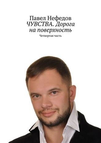 Павел Нефедов, ЧУВСТВА. Дорога наповерхность. Четвертая часть