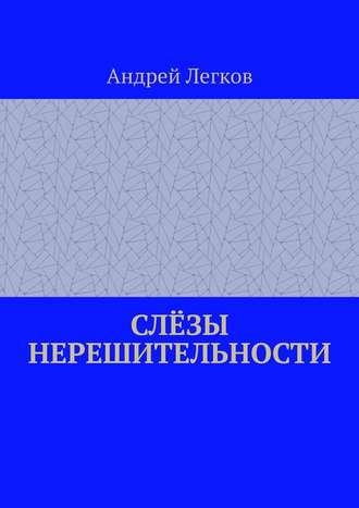 Андрей Легков, Слёзы нерешительности