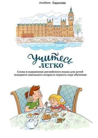 Альбина Хадикова, Учитесь легко. Слова ивыражения английского языка для детей младшего школьного возраста первого года обучения
