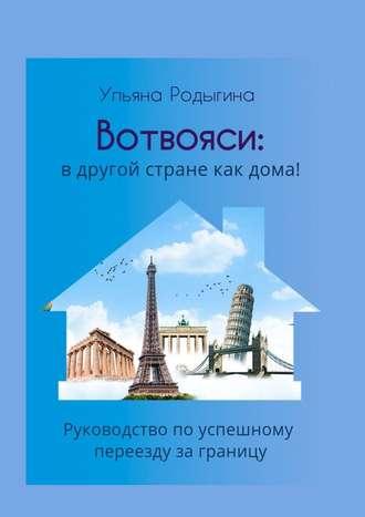 Ульяна Родыгина, Вотвояси: Руководство поуспешному переезду заграницу