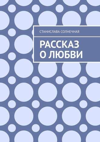 Станислава Солнечная, Рассказ олюбви
