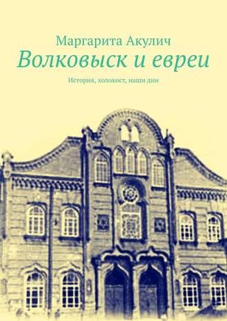 Маргарита Акулич, Волковыcк иевреи. История, холокост, наши дни