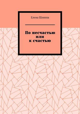 Елена Шляппа, Понесчастью или ксчастью