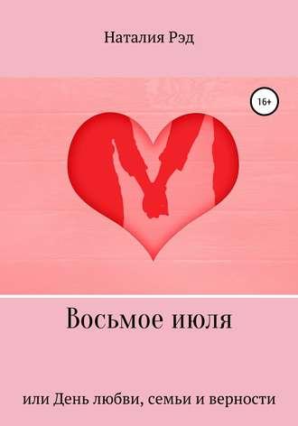 Наталия Рэд, Восьмое июля, или День любви, семьи и верности