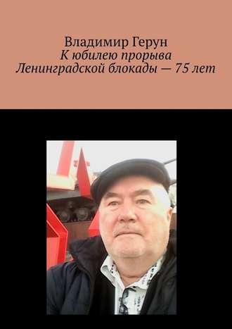 Владимир Герун, Кюбилею прорыва Ленинградской блокады– 75лет