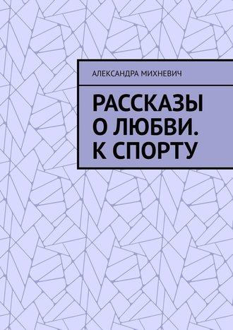 Александра Михневич, Рассказы оЛюбви. Кспорту