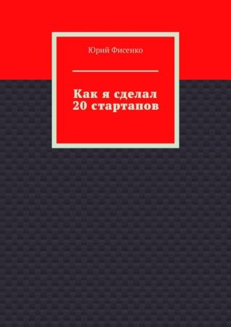 Юрий Фисенко, Как я сделал 20стартапов. Книга для тех, кто хочет избежать собственных ошибок в бизнесе