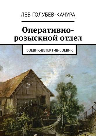 Лев Голубев-Качура, Оперативно-розыскной отдел. Боевик-детектив-боевик