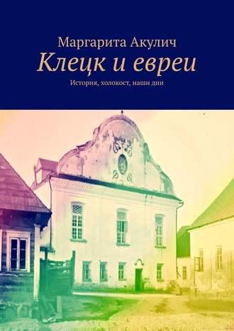 Маргарита Акулич, Клецк иевреи. История, холокост, наши дни