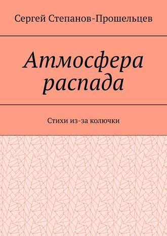 Сергей Степанов-Прошельцев, Атмосфера распада. Стихи из-за колючки